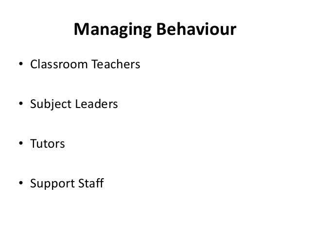 Managing Behaviour • Classroom Teachers • Subject Leaders • Tutors • Support Staff