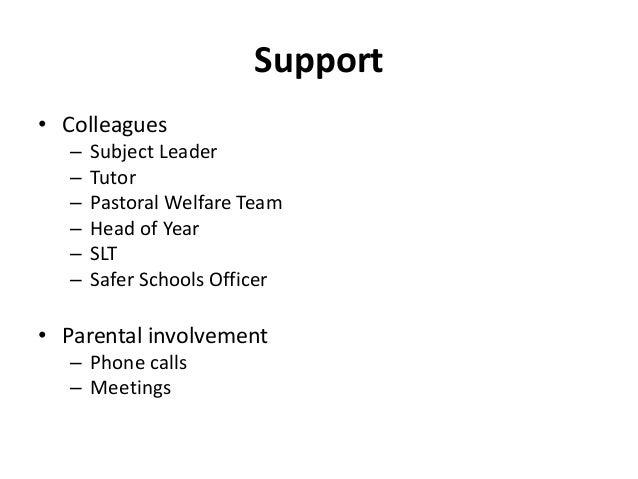 Support • Colleagues – Subject Leader – Tutor – Pastoral Welfare Team – Head of Year – SLT – Safer Schools Officer • Paren...