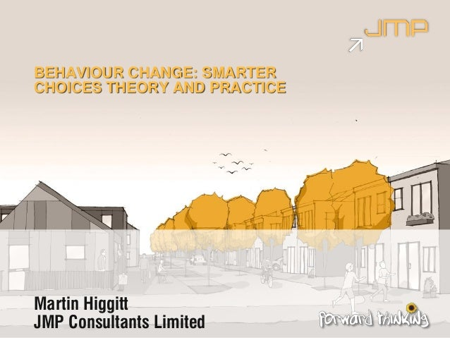 Martin Higgitt JMP Consultants Limited BEHAVIOUR CHANGE: SMARTER CHOICES THEORY AND PRACTICE