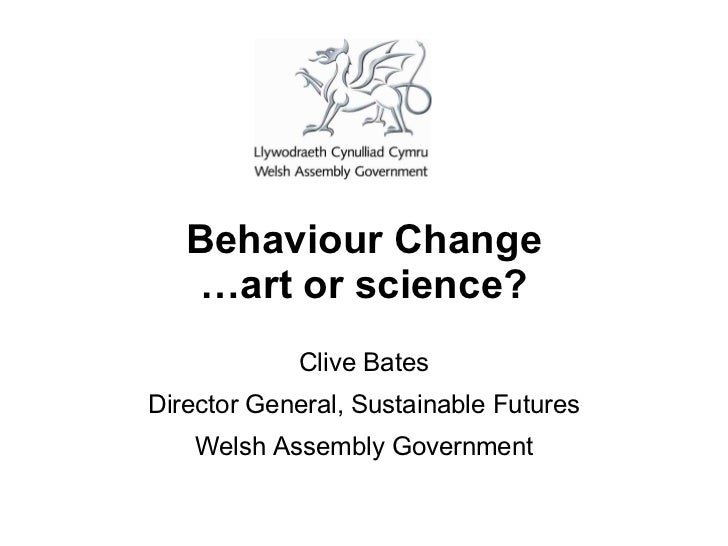 Behaviour Change   …art or science?            Clive BatesDirector General, Sustainable Futures   Welsh Assembly Government
