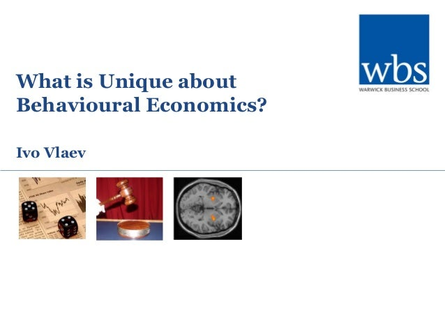 What is Unique about Behavioural Economics? Ivo Vlaev