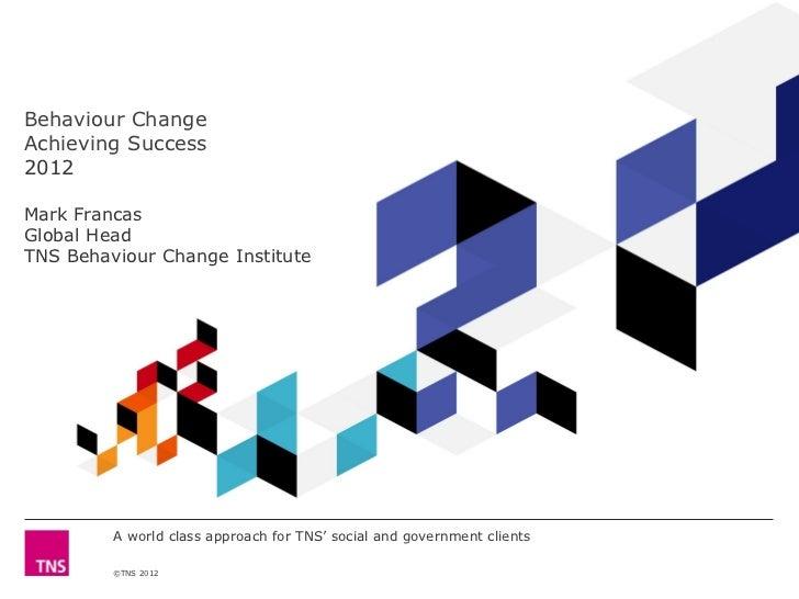 Behaviour ChangeAchieving Success2012Mark FrancasGlobal HeadTNS Behaviour Change Institute         A world class approach ...