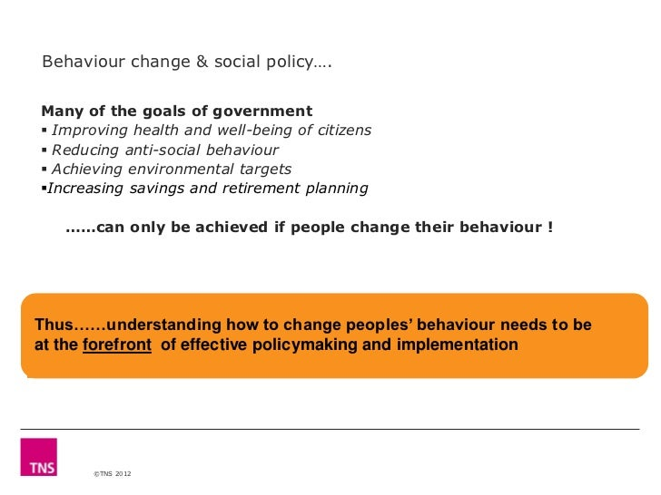 Behaviour change & social policy….Many of the goals of government Improving health and well-being of citizens Reducing a...