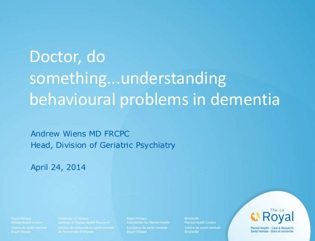 Doctor, do something...understanding behavioural problems in dementia Andrew Wiens MD FRCPC Head, Division of Geriatric Ps...