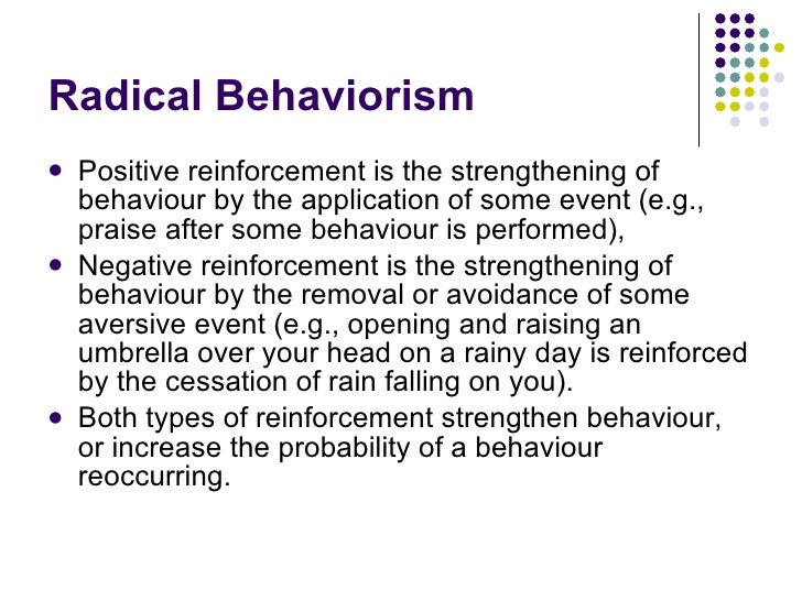 """radical behaviorists Radical behaviorism claims that the only way to do science rigorously is to study human behavior and not make claims about unseen entities such as thoughts feelings, mental representations, intelligence, personality, etc for example, one cannot say """"he was feeling sad"""" because that assumes the ."""