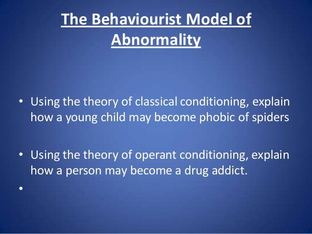 behavioural perspective of abnormality The main assumption of the behaviourist approach to understanding abnormality is that all behaviour, normal or abnormal, is learned from the environment this means that if a behaviour is associated with a positive outcome it is likely to be repeated, but if is associated with a negative one it is unlikely to be repeated.