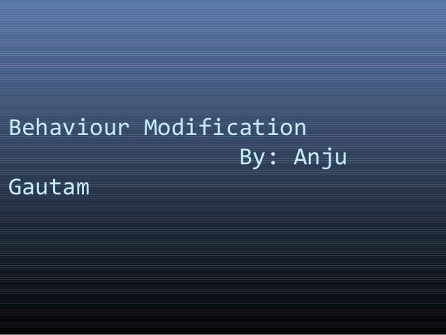 Behaviour Modification By: Anju Gautam