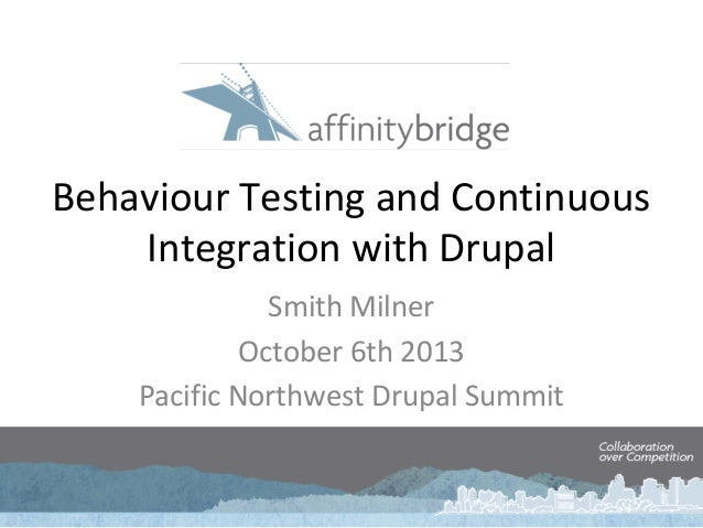 Behaviour Testing and Continuous Integration with Drupal Smith Milner October 6th 2013 Pacific Northwest Drupal Summit