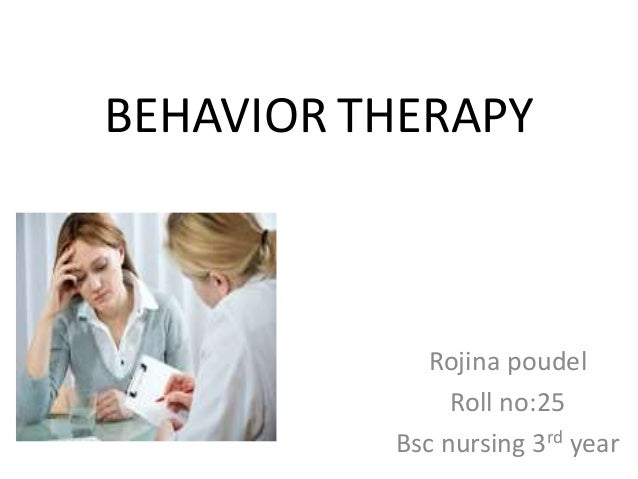 BEHAVIOR THERAPY Rojina poudel Roll no:25 Bsc nursing 3rd year