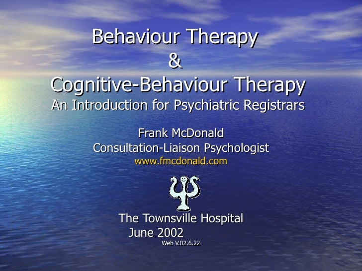 Behaviour Therapy  &  Cognitive-Behaviour Therapy An Introduction for Psychiatric Registrars Frank McDonald Consultation-L...