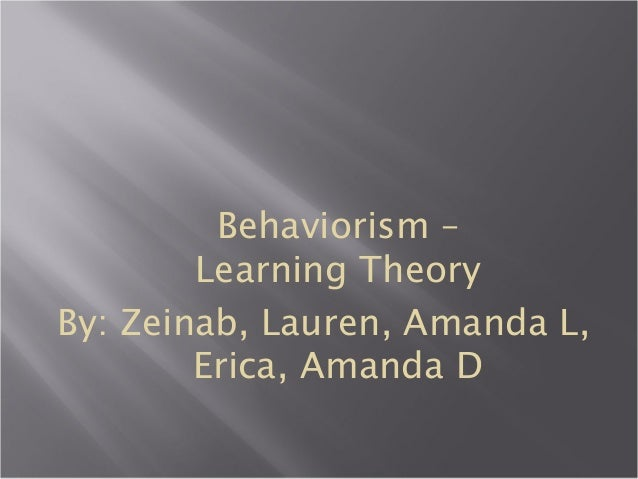 Behaviorism – Learning Theory By: Zeinab, Lauren, Amanda L, Erica, Amanda D