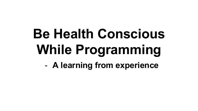 Be Health Conscious While Programming - A learning from experience