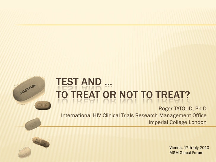 TEST AND ...TO TREAT OR NOT TO TREAT?                                           Roger TATOUD, Ph.DInternational HIV Clinic...