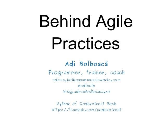 Behind Agile Practices Adi Bolboacă Programmer, trainer, coach adrian.bolboaca@mozaicworks.com @adibolb blog.adrianbolboac...