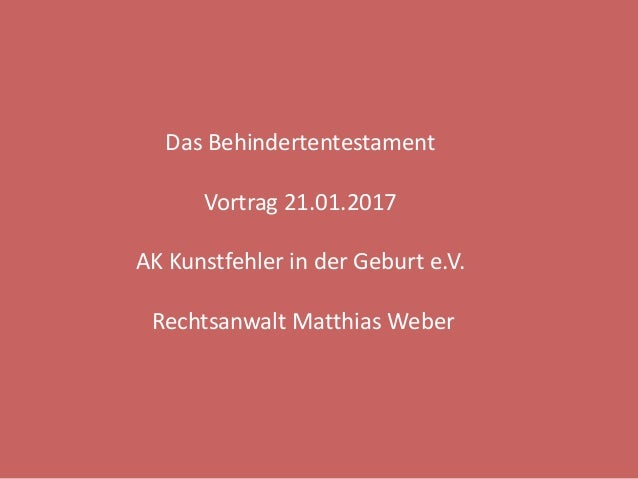 Das Behindertentestament Vortrag 21.01.2017 AK Kunstfehler in der Geburt e.V. Rechtsanwalt Matthias Weber