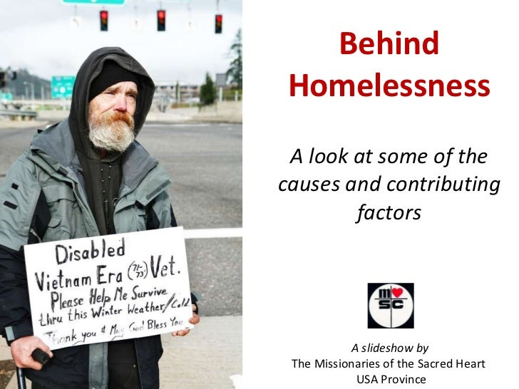 Behind Homelessness A look at some of the causes and contributing factors A slideshow by  The Missionaries of the Sacred H...