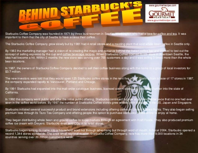 www.gourmetrecipe.com Starbucks Coffee Company was founded in 1971 by three businessmen in Seattle, Washington who had a l...