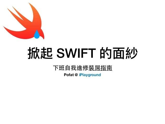 掀起 SWIFT 的⾯面紗 下班⾃我進修裝屌指南 Pofat @ iPlayground