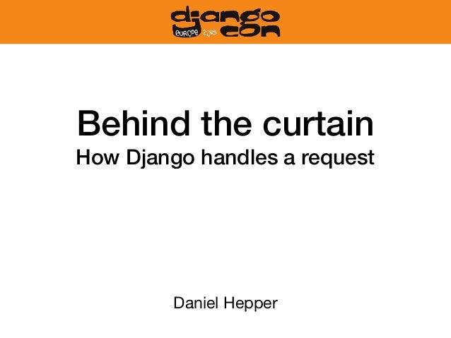 Behind the curtain How Django handles a request Daniel Hepper