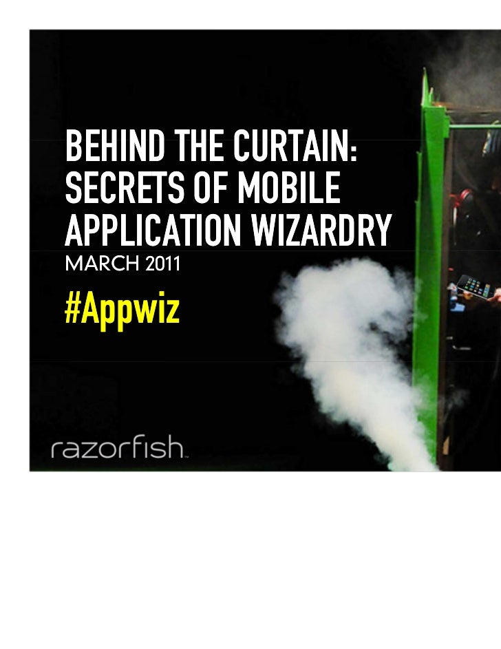 BEHIND THE CURTAIN:    SECRETS OF MOBILE    APPLICATION WIZARDRY    MARCH 2011    #Appwiz0   © 2011   Razorfish. All Right...