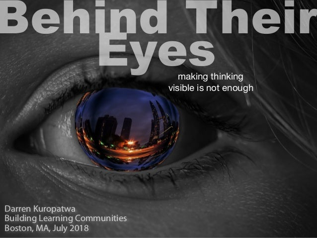 Behind Their Eyesmaking thinking visible is not enough Darren Kuropatwa Building Learning Communities Boston, MA, July 2018
