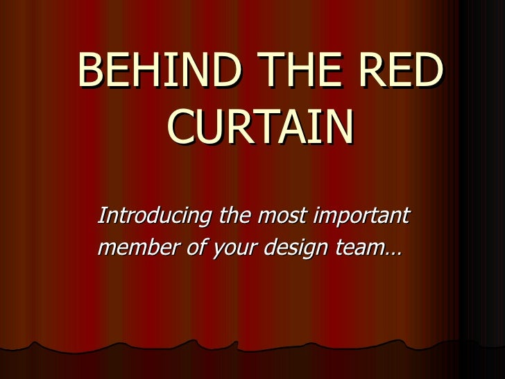 BEHIND THE RED CURTAIN Introducing the most important member of your design team…