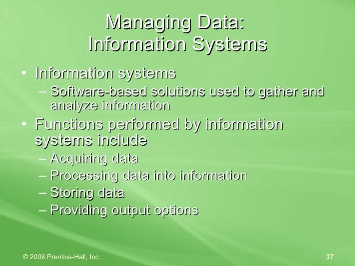 Managing Data:  Information Systems <ul><li>Information systems </li></ul><ul><ul><li>Software-based solutions used to gat...