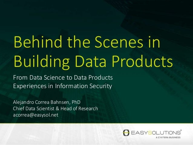 Behind the Scenes in Building Data Products From Data Science to Data Products Experiences in Information Security Alejand...