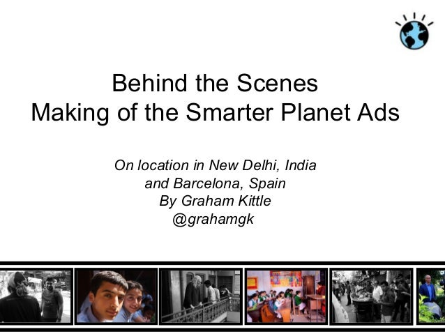 Behind the ScenesMaking of the Smarter Planet Ads       On location in New Delhi, India           and Barcelona, Spain    ...