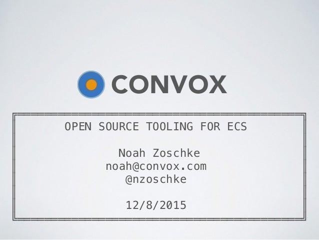 ╔══════════════════════════════════════════╗ ║ OPEN SOURCE TOOLING FOR ECS ║ ║ ║ ║ Noah Zoschke ║ ║ noah@convox.com ║ ║ @n...