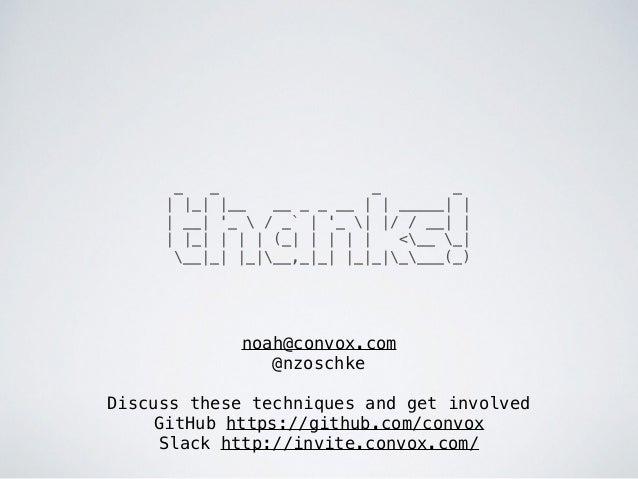 noah@convox.com @nzoschke Discuss these techniques and get involved GitHub https://github.com/convox Slack http://invite....