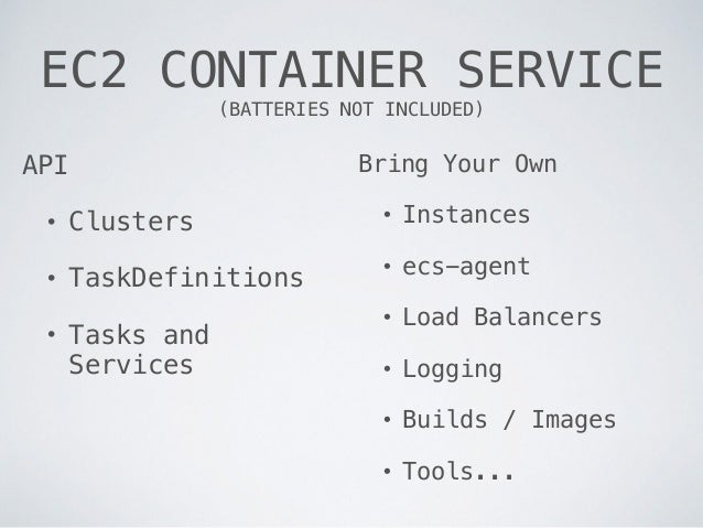 EC2 CONTAINER SERVICE (BATTERIES NOT INCLUDED) API • Clusters • TaskDefinitions • Tasks and Services Bring Your Own • Ins...