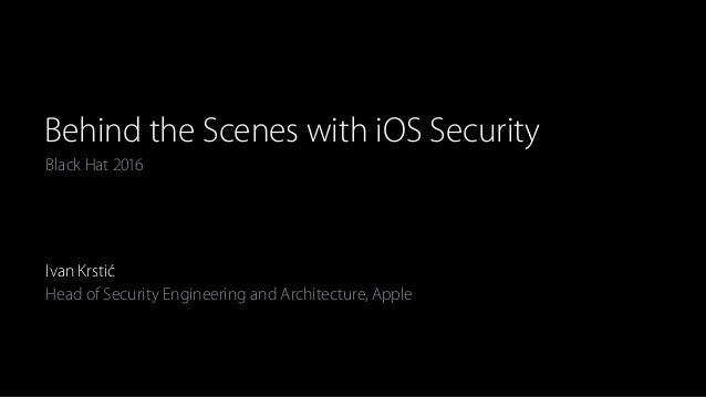 Black Hat 2016 Behind the Scenes with iOS Security Ivan Krstić Head of Security Engineering and Architecture, Apple