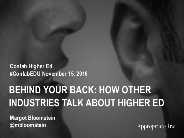 BEHIND YOUR BACK: HOW OTHER INDUSTRIES TALK ABOUT HIGHER ED Confab Higher Ed #ConfabEDU November 15, 2016 Margot Bloomstei...