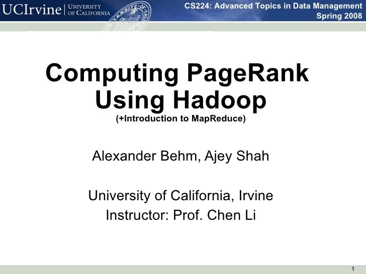 Computing PageRank  Using Hadoop (+Introduction to MapReduce) Alexander Behm, Ajey Shah University of California, Irvine I...