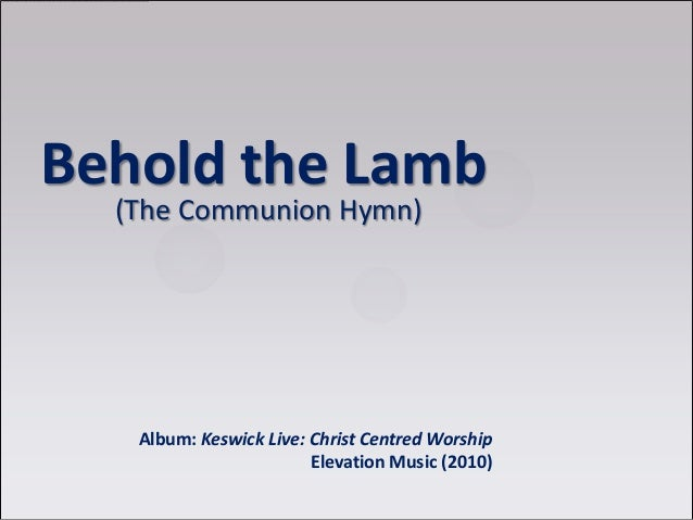 Behold the Lamb (The Communion Hymn) Album: Keswick Live: Christ Centred Worship Elevation Music (2010)