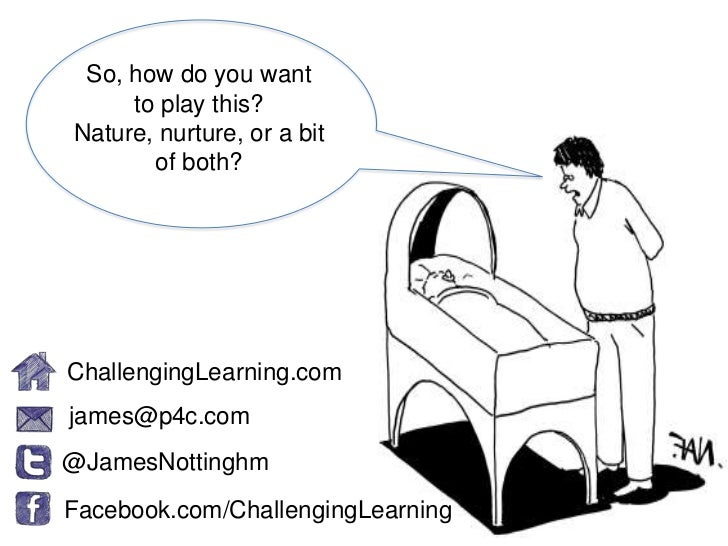 So, how do you want     to play this?Nature, nurture, or a bit       of both?ChallengingLearning.comjames@p4c.com@JamesNot...