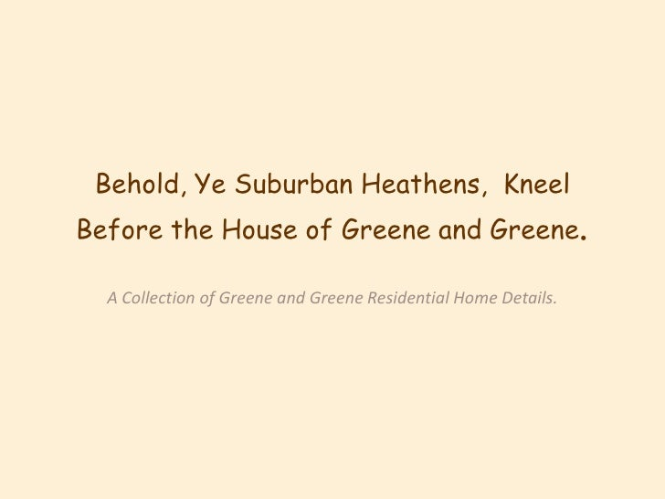Behold, Ye Suburban Heathens,  Kneel Before the House of Greene and Greene. <br />A Collection of Greene and Greene Reside...