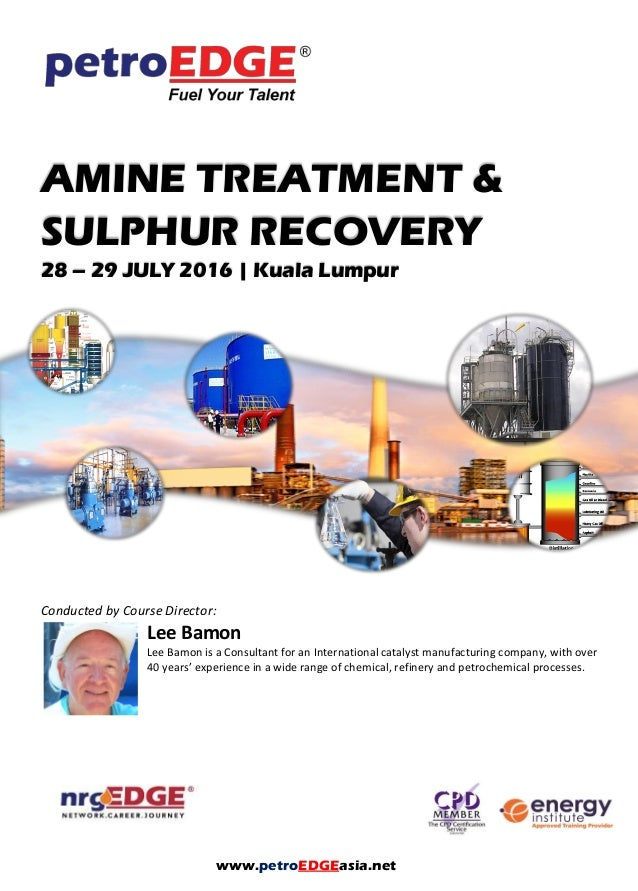 AMINE TREATMENT & SULPHUR RECOVERY 28 – 29 JULY 2016 | Kuala Lumpur Conducted by Course Director: Lee Bamon Lee Bamon is a...