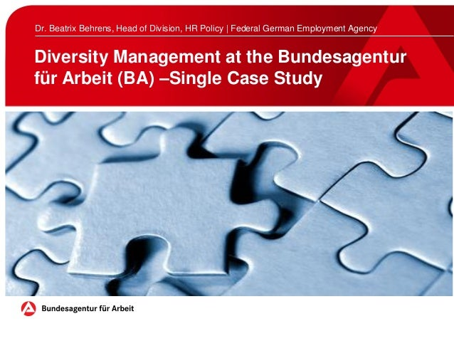 Diversity Management at the Bundesagentur für Arbeit (BA) –Single Case Study Dr. Beatrix Behrens, Head of Division, HR Pol...
