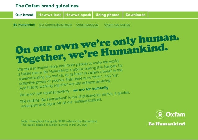 The Oxfam brand guidelines Our brand      How we look          How we speak          Using photos       DownloadsBe Humank...