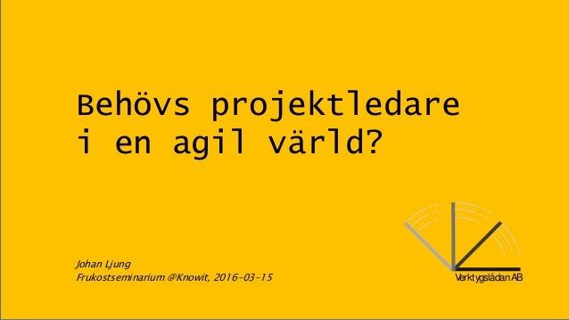 VerktygslådanAB Behövs projektledare i en agil värld? Johan Ljung Frukostseminarium @Knowit, 2016-03-15 VerktygslådanAB