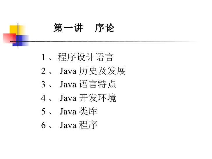 第一讲  序论 1 、程序设计语言 2 、 Java 历史及发展 3 、 Java 语言特点 4 、 Java 开发环境 5 、 Java 类库 6 、 Java 程序