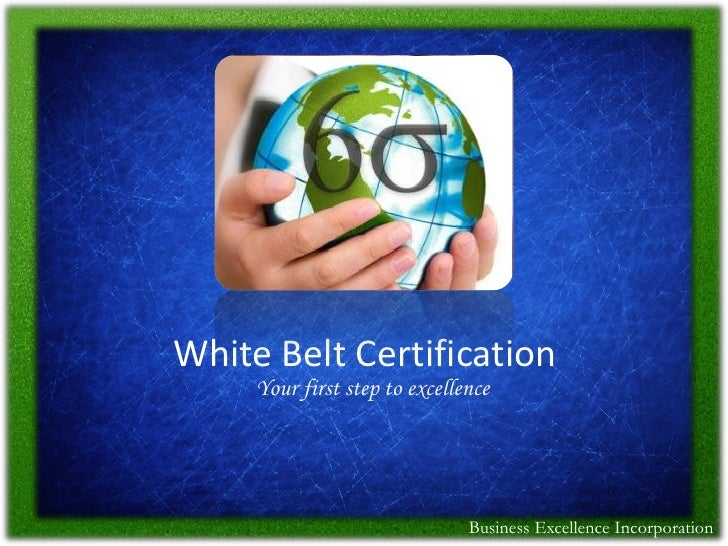 White Belt Certification     Your first step to excellence                               Business Excellence Incorporation