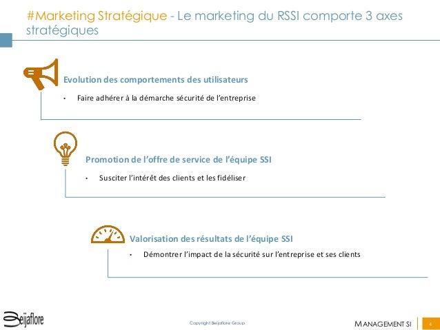 MANAGEMENT SI  4  Copyright Beijaflore Group  #Marketing Stratégique - Le marketing du RSSI comporte 3 axes stratégiques  ...
