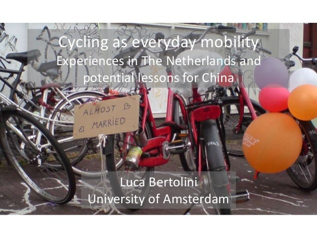 Cycling as everyday mobility Experiences in The Netherlands and potential lessons for China Luca Bertolini University of A...