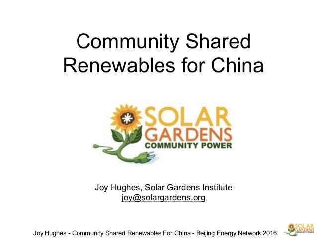 ! Community Shared Renewables for China ! ! ! ! ! ! ! Joy Hughes, Solar Gardens Institute joy@solargardens.org Joy Hughes ...