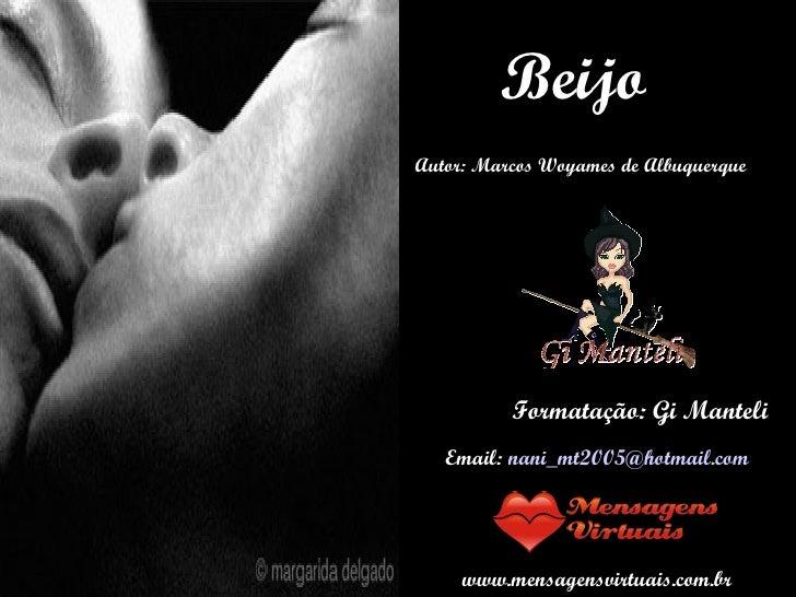 Beijo Autor: Marcos Woyames de Albuquerque Formatação: Gi Manteli Email:  [email_address] www.mensagensvirtuais.com.br