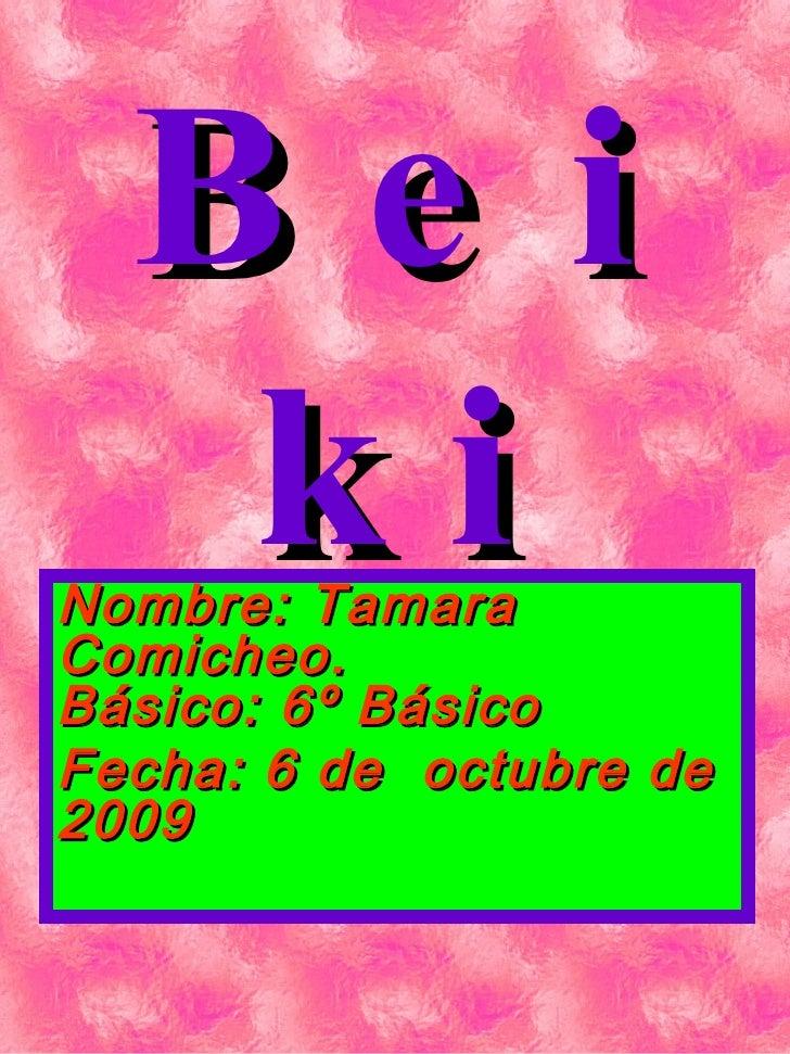 Beiki Nombre: Tamara Comicheo.  Básico: 6º Básico Fecha: 6 de  octubre de 2009