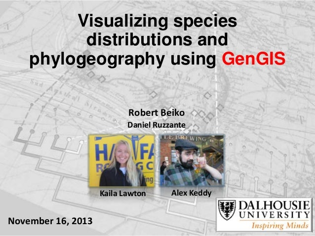 Visualizing species distributions and phylogeography using GenGIS Robert Beiko Daniel Ruzzante  Kaila Lawton  November 16,...